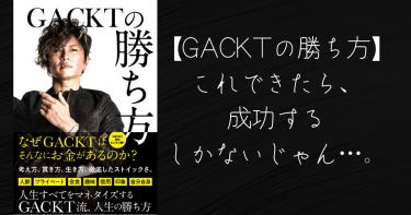 【GACKTの勝ち方】要約。これできたら成功するしかないじゃん…。